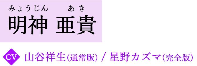 明神 亜貴 / みょうじん あき CV.山谷祥生(通常版)/星野カズマ(完全版)