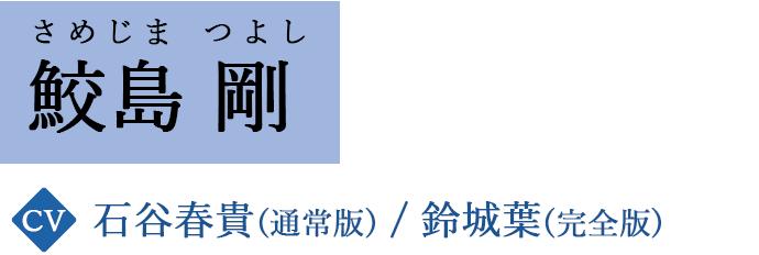 鮫島 剛 / さめじま つよし CV.石谷春貴(通常版)/鈴城葉(完全版)